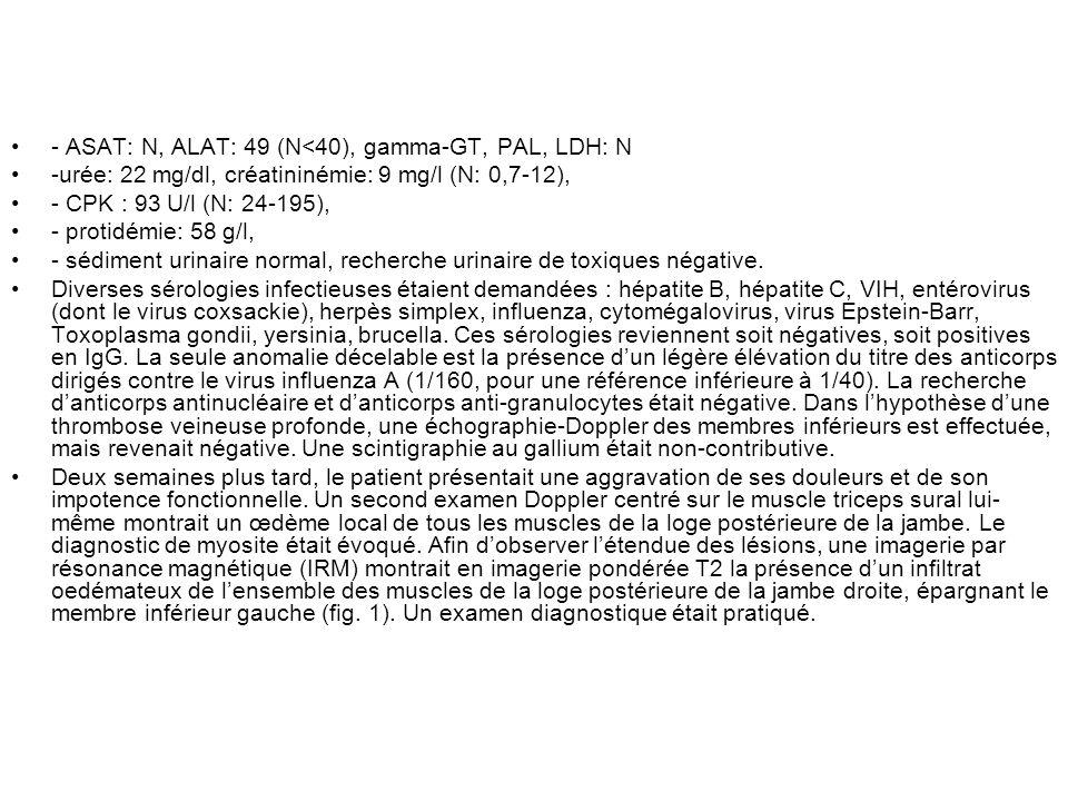 - ASAT: N, ALAT: 49 (N<40), gamma-GT, PAL, LDH: N -urée: 22 mg/dl, créatininémie: 9 mg/l (N: 0,7-12), - CPK : 93 U/l (N: 24-195), - protidémie: 58 g/l