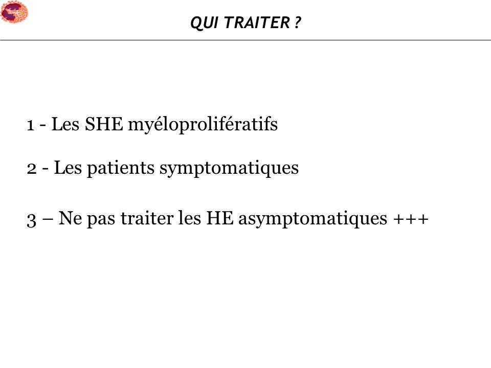 1 - Les SHE myéloprolifératifs 2 - Les patients symptomatiques 3 – Ne pas traiter les HE asymptomatiques +++ QUI TRAITER ?