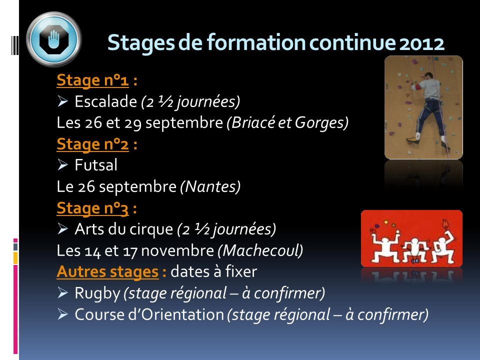 Stages de formation continue 2012 Stage n°1 : Escalade (2 ½ journées) Les 26 et 29 septembre (Briacé et Gorges) Stage n°2 : Futsal Le 26 septembre (Na