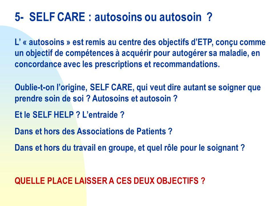 5- SELF CARE : autosoins ou autosoin ? L « autosoins » est remis au centre des objectifs dETP, conçu comme un objectif de compétences à acquérir pour