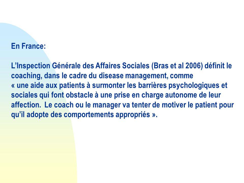 En France: LInspection Générale des Affaires Sociales (Bras et al 2006) définit le coaching, dans le cadre du disease management, comme « une aide aux