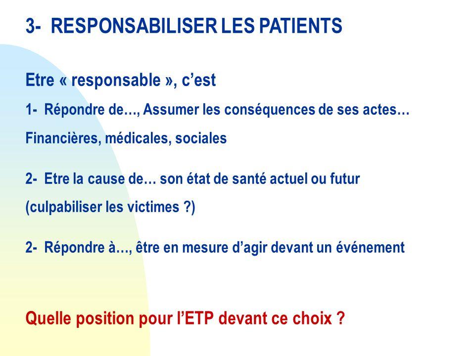 3- RESPONSABILISER LES PATIENTS Etre « responsable », cest 1- Répondre de…, Assumer les conséquences de ses actes… Financières, médicales, sociales 2-