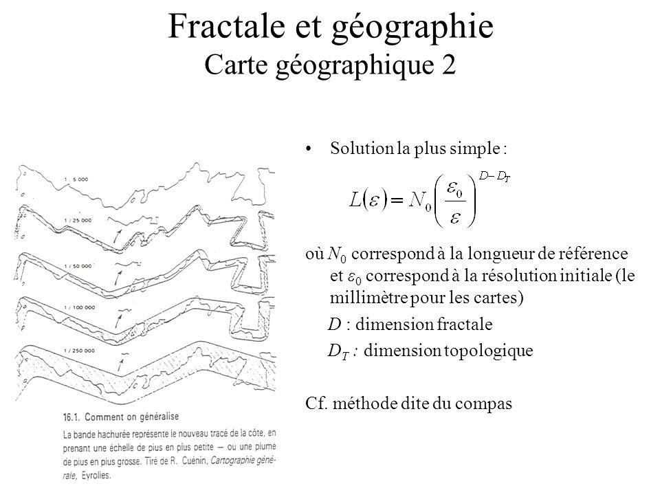 Fractale et géographie Carte géographique 2 Solution la plus simple : où N 0 correspond à la longueur de référence et ε 0 correspond à la résolution initiale (le millimètre pour les cartes) D : dimension fractale D T : dimension topologique Cf.