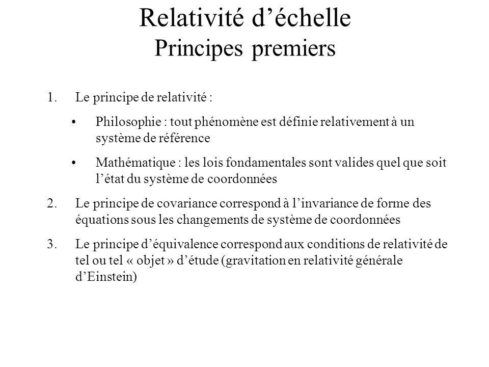 Relativité déchelle Principes premiers 1.Le principe de relativité : Philosophie : tout phénomène est définie relativement à un système de référence Mathématique : les lois fondamentales sont valides quel que soit létat du système de coordonnées 2.Le principe de covariance correspond à linvariance de forme des équations sous les changements de système de coordonnées 3.Le principe déquivalence correspond aux conditions de relativité de tel ou tel « objet » détude (gravitation en relativité générale dEinstein)