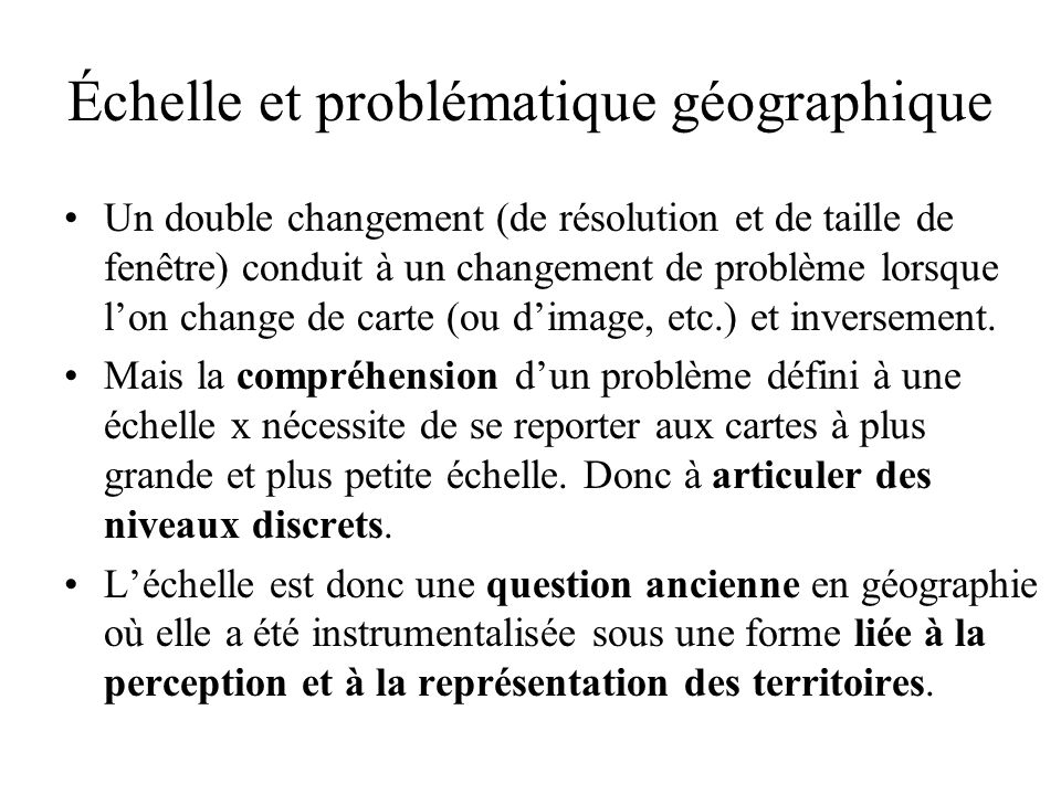 Échelle et problématique géographique Un double changement (de résolution et de taille de fenêtre) conduit à un changement de problème lorsque lon change de carte (ou dimage, etc.) et inversement.