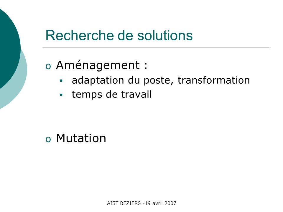 AIST BEZIERS -19 avril 2007 Recherche de solutions o Aménagement : adaptation du poste, transformation temps de travail o Mutation