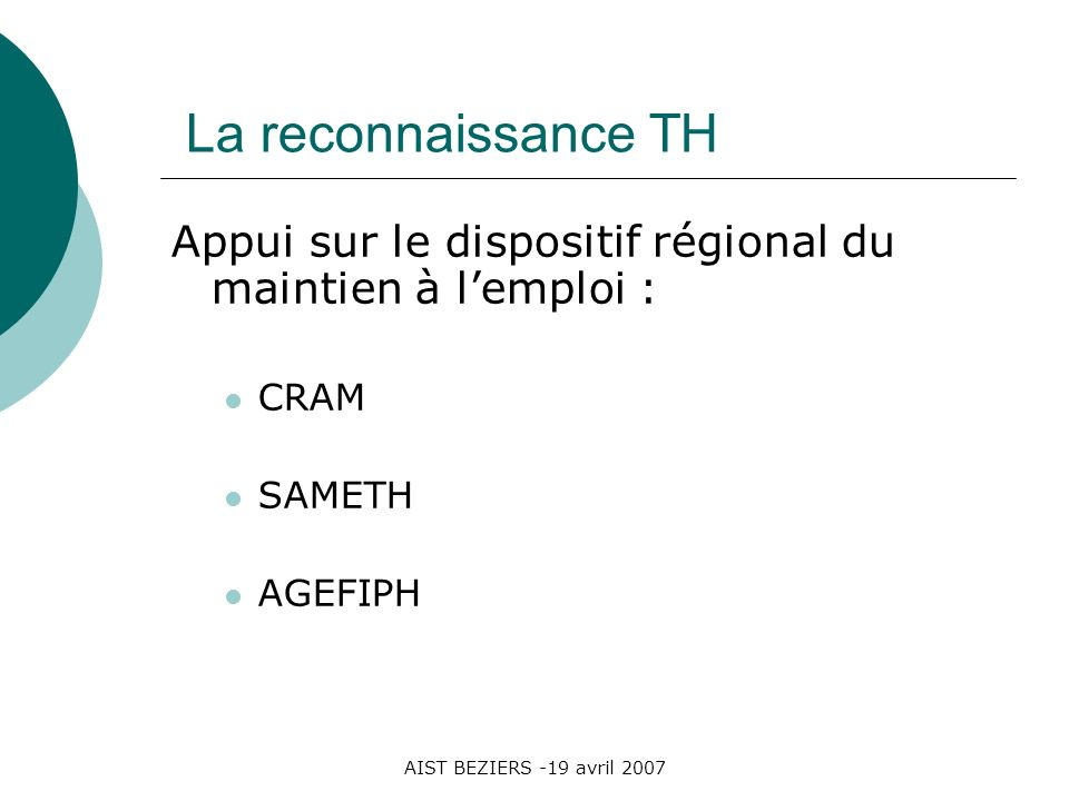 AIST BEZIERS -19 avril 2007 La reconnaissance TH Appui sur le dispositif régional du maintien à lemploi : CRAM SAMETH AGEFIPH