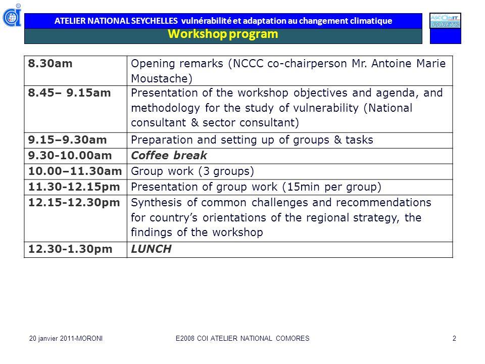 ATELIER NATIONAL SEYCHELLES vulnérabilité et adaptation au changement climatique 20 janvier 2011-MORONIE2008 COI ATELIER NATIONAL COMORES2 Workshop program 8.30am Opening remarks (NCCC co-chairperson Mr.