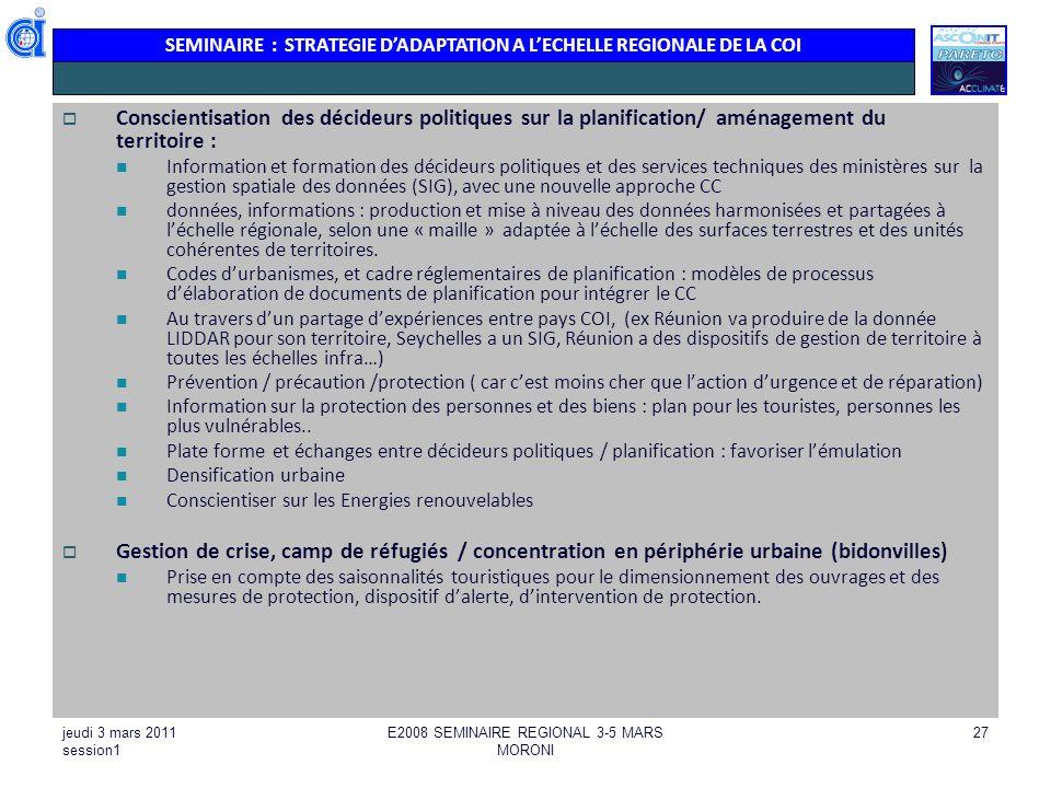 SEMINAIRE : STRATEGIE DADAPTATION A LECHELLE REGIONALE DE LA COI jeudi 3 mars 2011 session1 E2008 SEMINAIRE REGIONAL 3-5 MARS MORONI 27 Conscientisati