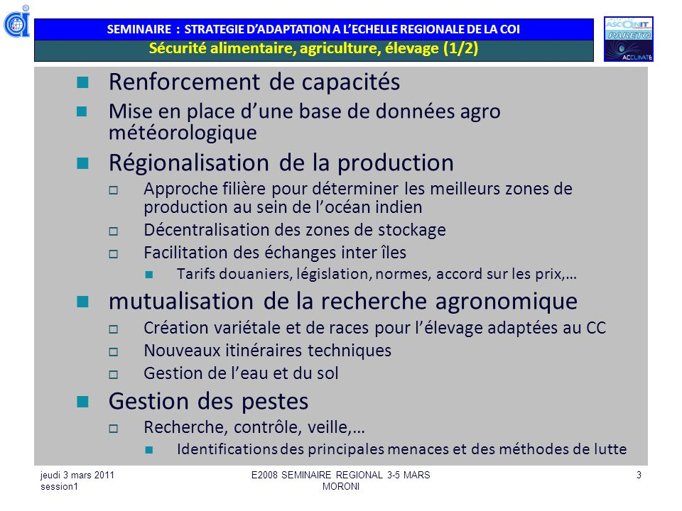 SEMINAIRE : STRATEGIE DADAPTATION A LECHELLE REGIONALE DE LA COI jeudi 3 mars 2011 session1 E2008 SEMINAIRE REGIONAL 3-5 MARS MORONI 4 Sécurité alimentaire, agriculture, élevage (2/2) Gestion du foncier Échange dexpériences sur laffectation des terres Nouvelles filières: aquaculture Promotion et échanges dexpériences lagroforesterie cultures sous abri Agri de cons, rotation,… Mise en œuvre dun programme de restauration, gestion des terres Intrusions salines Quelle mise en œuvre à léchelle de la région .