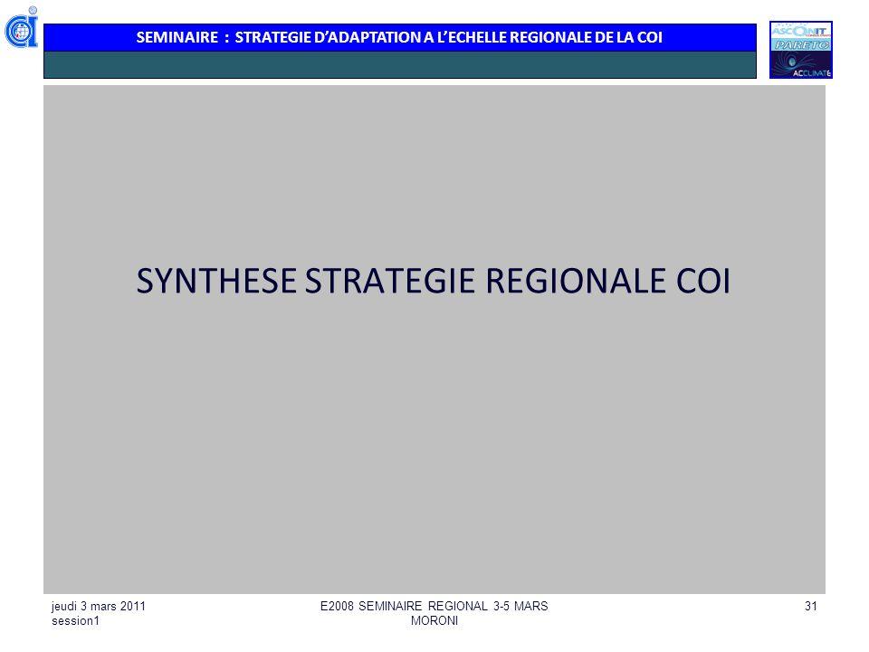 SEMINAIRE : STRATEGIE DADAPTATION A LECHELLE REGIONALE DE LA COI jeudi 3 mars 2011 session1 E2008 SEMINAIRE REGIONAL 3-5 MARS MORONI 31 SYNTHESE STRAT