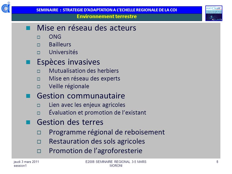 SEMINAIRE : STRATEGIE DADAPTATION A LECHELLE REGIONALE DE LA COI jeudi 3 mars 2011 session1 E2008 SEMINAIRE REGIONAL 3-5 MARS MORONI 29 GESTION DES RESSOURCES EN EAU Etudes / R+D / Appui technique / Echanges / Bonnes pratiques : Adapter la planification en intégrant les éléments du CC Benchmarking en prenant en compte des activités dans des autres iles, spécialement des petites iles tropicales, ainsi que la facilitation de collaborations institutionnelles avec le SPREP et CCCCC Liens CC & intrusion eau salée, vitesse de lintrusion deau salée Pluviométrie, collecte de données, simulation, inondation & réponses Projections hydrogéologiques/nappes phréatiques Réduire exploitation des nappes & diversifier les sources: développer & appliquer méthodes de capture & stockage, augmenter la capacité de stockage réduire les fuites dans le réseau gestion et utilisation des eaux pluviales, assainissement/traitement, désalinisation Agriculture écologique, réduction/contrôle de rejets/polluants Sensibilisation de la population Création et gestion efficace daires protégées terrestres et en zones humides Boisement & reboisement, gestion des sols, gestion intégrée des bassins versants - adaptés a la zone OI Opportunités spécifiques pour lOI sur linterface « Eau / CC / Ecosystèmes / Forêts / Biodiversité / EBA / GRC »