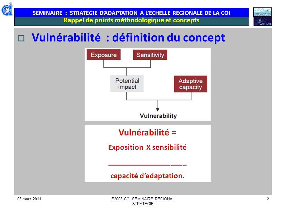 SEMINAIRE : STRATEGIE DADAPTATION A LECHELLE REGIONALE DE LA COI 03 mars 2011E2008 COI SEMINAIRE REGIONAL STRATEGIE 2 Rappel de points méthodologique et concepts Vulnérabilité : définition du concept Vulnérabilité = Exposition X sensibilité ____________________ capacité dadaptation.