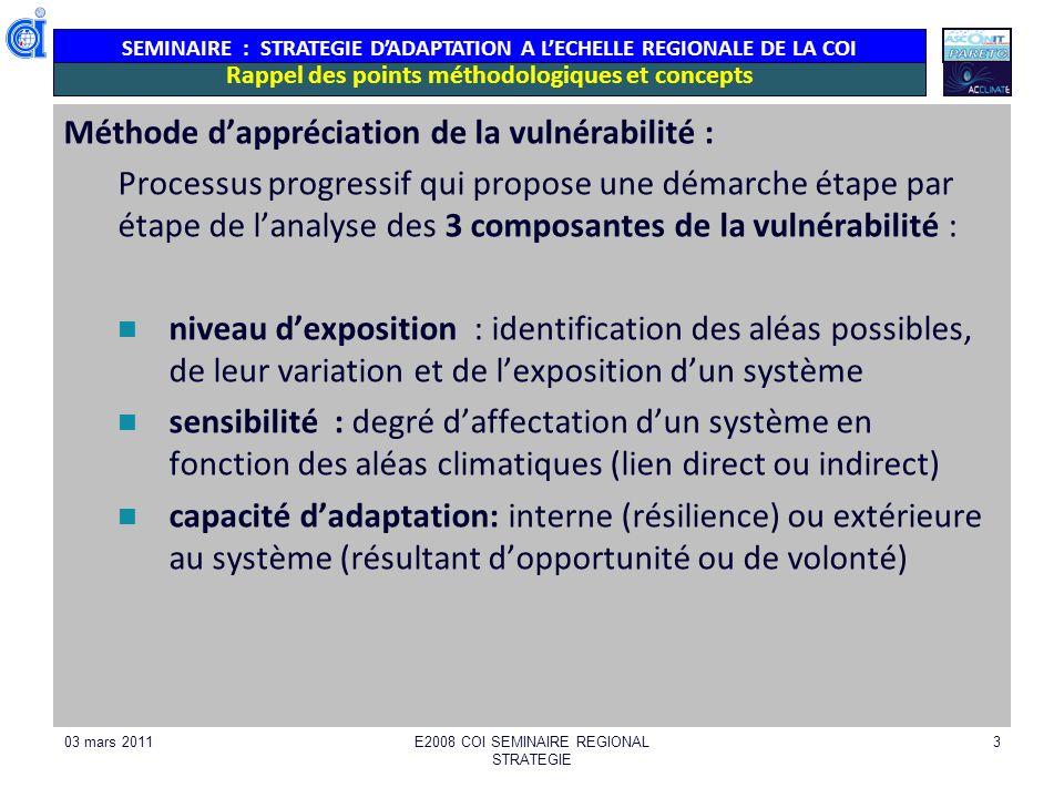 SEMINAIRE : STRATEGIE DADAPTATION A LECHELLE REGIONALE DE LA COI 03 mars 2011E2008 COI SEMINAIRE REGIONAL STRATEGIE 3 Rappel des points méthodologiques et concepts Méthode dappréciation de la vulnérabilité : Processus progressif qui propose une démarche étape par étape de lanalyse des 3 composantes de la vulnérabilité : niveau dexposition : identification des aléas possibles, de leur variation et de lexposition dun système sensibilité : degré daffectation dun système en fonction des aléas climatiques (lien direct ou indirect) capacité dadaptation: interne (résilience) ou extérieure au système (résultant dopportunité ou de volonté)