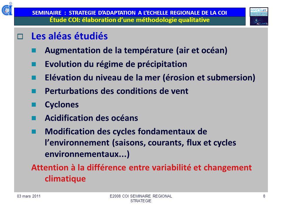 SEMINAIRE : STRATEGIE DADAPTATION A LECHELLE REGIONALE DE LA COI 03 mars 2011E2008 COI SEMINAIRE REGIONAL STRATEGIE 8 Étude COI: élaboration dune méthodologie qualitative Les aléas étudiés Augmentation de la température (air et océan) Evolution du régime de précipitation Elévation du niveau de la mer (érosion et submersion) Perturbations des conditions de vent Cyclones Acidification des océans Modification des cycles fondamentaux de lenvironnement (saisons, courants, flux et cycles environnementaux...) Attention à la différence entre variabilité et changement climatique