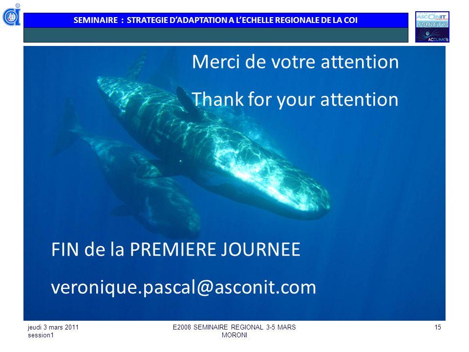 SEMINAIRE : STRATEGIE DADAPTATION A LECHELLE REGIONALE DE LA COI jeudi 3 mars 2011 session1 E2008 SEMINAIRE REGIONAL 3-5 MARS MORONI 15 Merci de votre