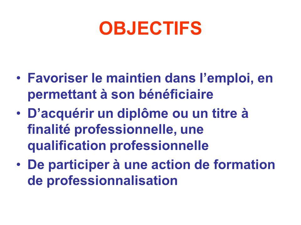 OBJECTIFS Favoriser le maintien dans lemploi, en permettant à son bénéficiaire Dacquérir un diplôme ou un titre à finalité professionnelle, une qualif