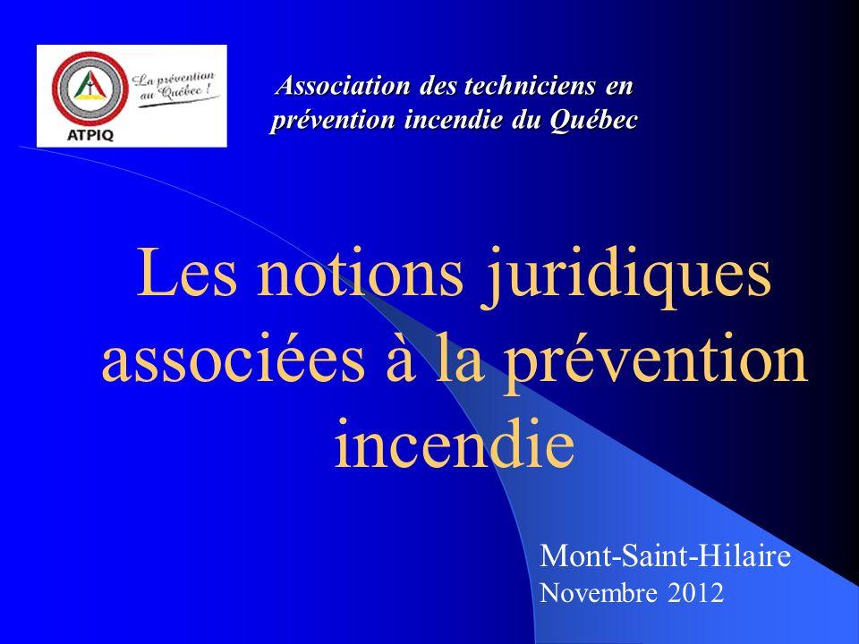 Association des techniciens en prévention incendie du Québec Les notions juridiques associées à la prévention incendie Mont-Saint-Hilaire Novembre 2012