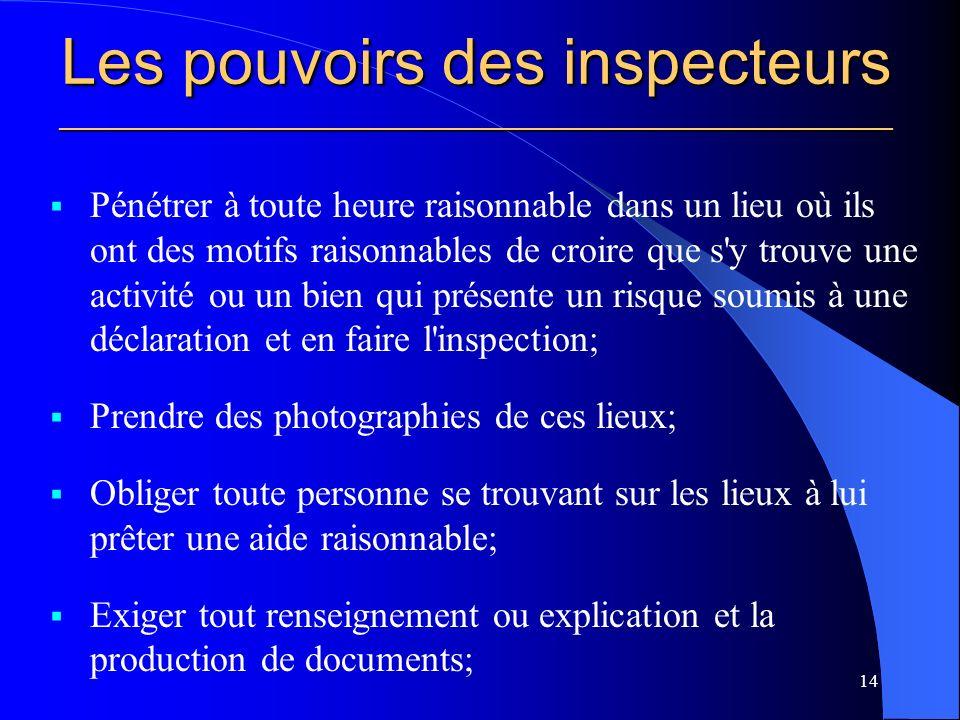 Les pouvoirs des inspecteurs ________________________________________________________ Pénétrer à toute heure raisonnable dans un lieu où ils ont des motifs raisonnables de croire que s y trouve une activité ou un bien qui présente un risque soumis à une déclaration et en faire l inspection; Prendre des photographies de ces lieux; Obliger toute personne se trouvant sur les lieux à lui prêter une aide raisonnable; Exiger tout renseignement ou explication et la production de documents; 14