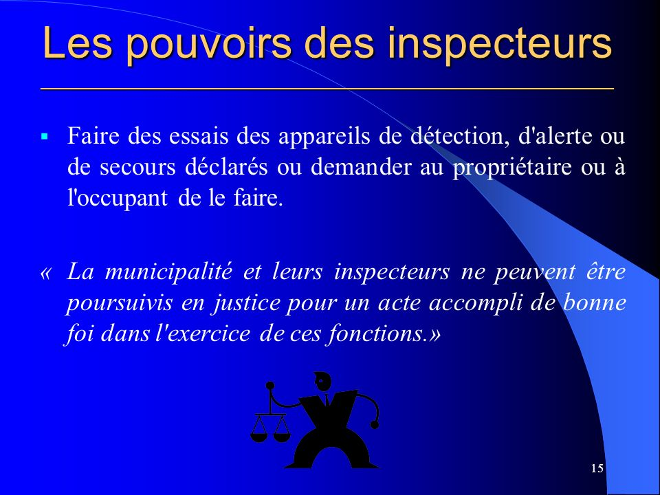 Les pouvoirs des inspecteurs ________________________________________________________ Faire des essais des appareils de détection, d alerte ou de secours déclarés ou demander au propriétaire ou à l occupant de le faire.