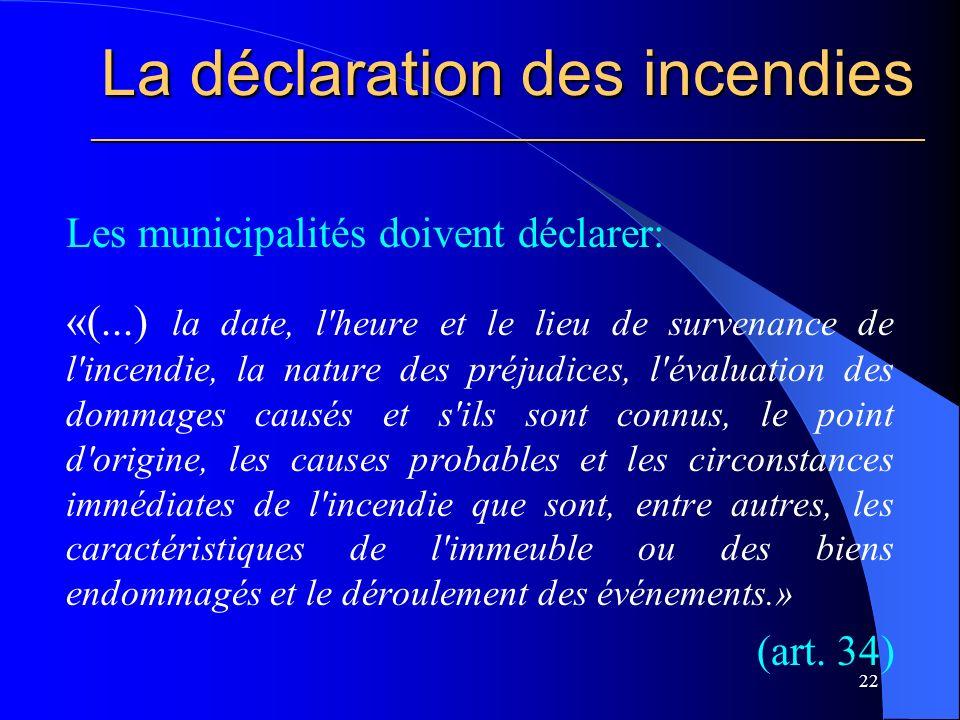 La déclaration des incendies ________________________________________________________ Les municipalités doivent déclarer: «(...) la date, l heure et le lieu de survenance de l incendie, la nature des préjudices, l évaluation des dommages causés et s ils sont connus, le point d origine, les causes probables et les circonstances immédiates de l incendie que sont, entre autres, les caractéristiques de l immeuble ou des biens endommagés et le déroulement des événements.» (art.