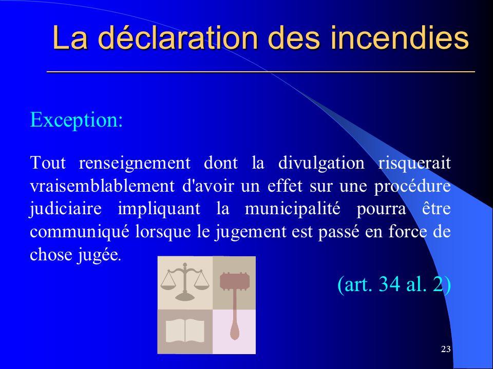 La déclaration des incendies ________________________________________________________ Exception: Tout renseignement dont la divulgation risquerait vraisemblablement d avoir un effet sur une procédure judiciaire impliquant la municipalité pourra être communiqué lorsque le jugement est passé en force de chose jugée.