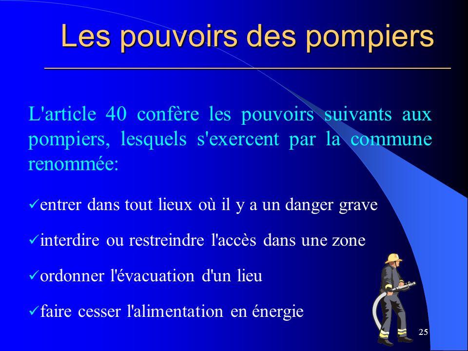 Les pouvoirs des pompiers ________________________________________________________ L article 40 confère les pouvoirs suivants aux pompiers, lesquels s exercent par la commune renommée: entrer dans tout lieux où il y a un danger grave interdire ou restreindre l accès dans une zone ordonner l évacuation d un lieu faire cesser l alimentation en énergie 25