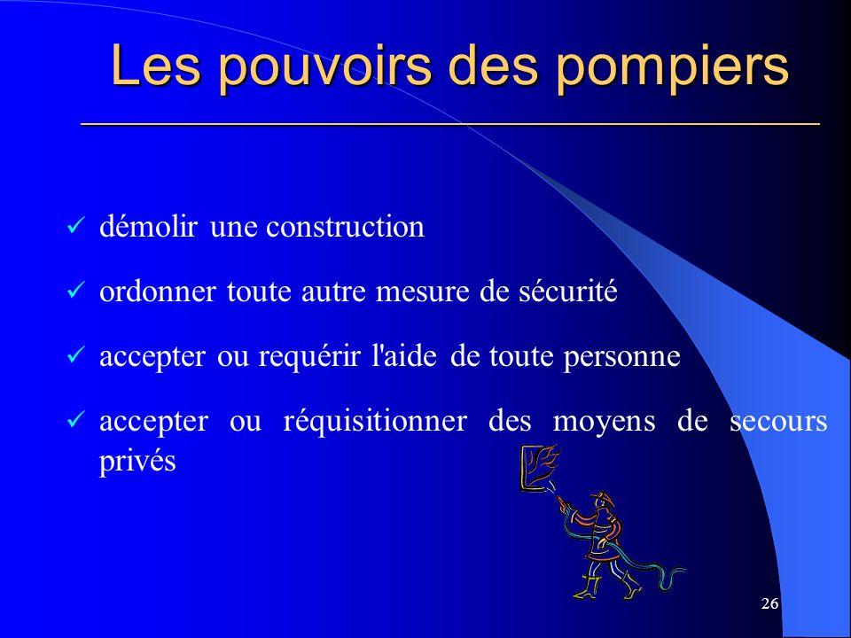 Les pouvoirs des pompiers ________________________________________________________ démolir une construction ordonner toute autre mesure de sécurité accepter ou requérir l aide de toute personne accepter ou réquisitionner des moyens de secours privés 26
