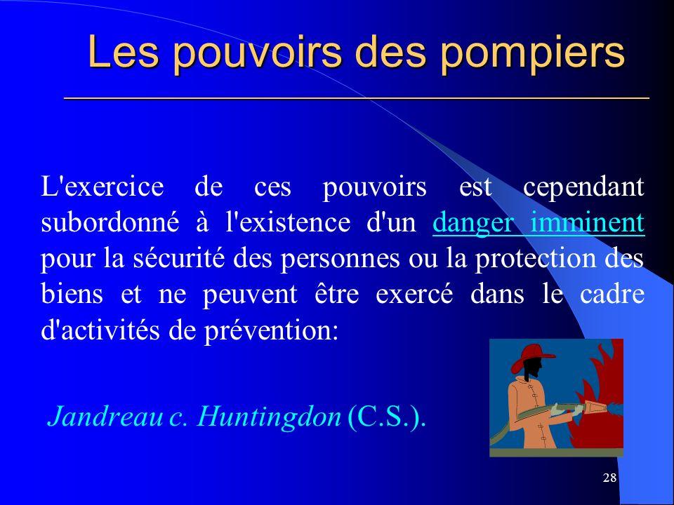 Les pouvoirs des pompiers ________________________________________________________ L exercice de ces pouvoirs est cependant subordonné à l existence d un danger imminent pour la sécurité des personnes ou la protection des biens et ne peuvent être exercé dans le cadre d activités de prévention: Jandreau c.