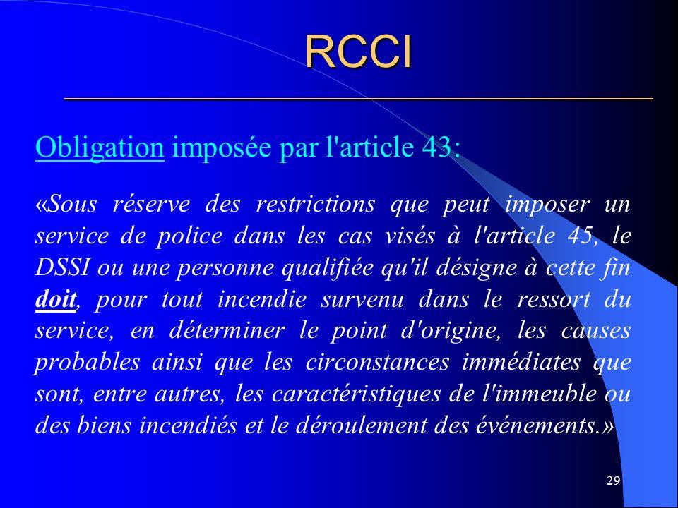 RCCI ________________________________________________________ Obligation imposée par l article 43: «Sous réserve des restrictions que peut imposer un service de police dans les cas visés à l article 45, le DSSI ou une personne qualifiée qu il désigne à cette fin doit, pour tout incendie survenu dans le ressort du service, en déterminer le point d origine, les causes probables ainsi que les circonstances immédiates que sont, entre autres, les caractéristiques de l immeuble ou des biens incendiés et le déroulement des événements.» 29