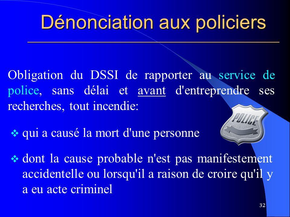 Dénonciation aux policiers ________________________________________________________ Obligation du DSSI de rapporter au service de police, sans délai et avant d entreprendre ses recherches, tout incendie: 32 qui a causé la mort d une personne dont la cause probable n est pas manifestement accidentelle ou lorsqu il a raison de croire qu il y a eu acte criminel