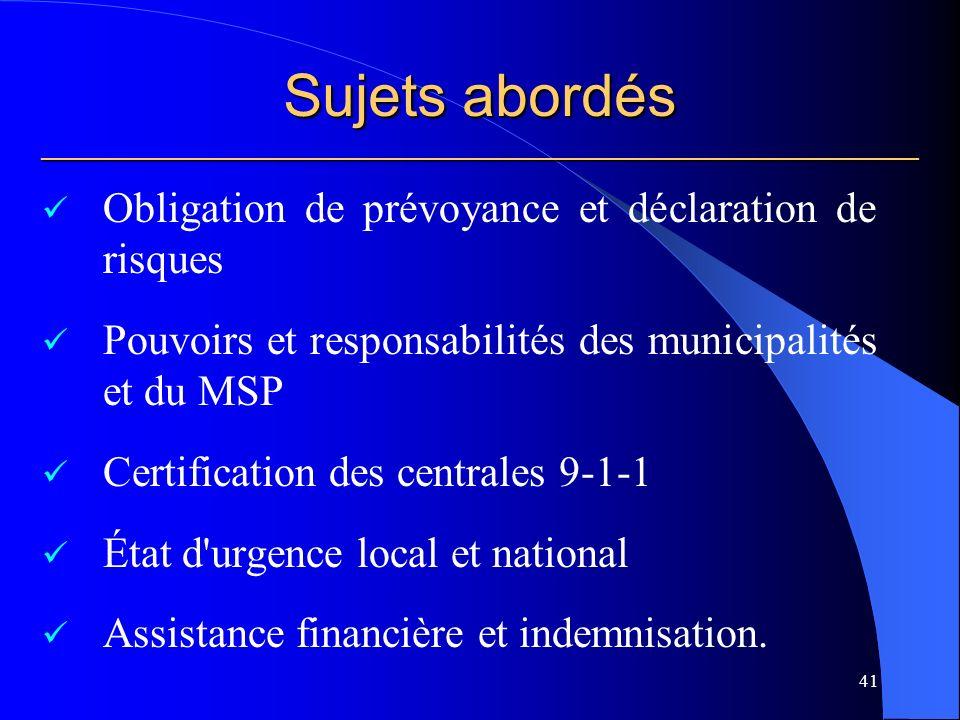 Sujets abordés ___________________________________________________________ Obligation de prévoyance et déclaration de risques Pouvoirs et responsabilités des municipalités et du MSP Certification des centrales 9-1-1 État d urgence local et national Assistance financière et indemnisation.