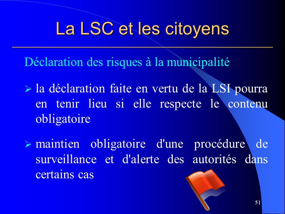 La LSC et les citoyens ___________________________________________________________ Déclaration des risques à la municipalité la déclaration faite en vertu de la LSI pourra en tenir lieu si elle respecte le contenu obligatoire maintien obligatoire d une procédure de surveillance et d alerte des autorités dans certains cas 51