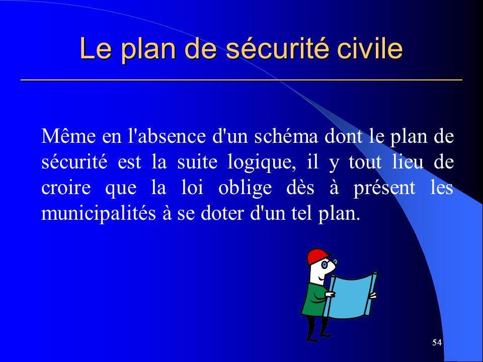 Le plan de sécurité civile ___________________________________________________________ Même en l absence d un schéma dont le plan de sécurité est la suite logique, il y tout lieu de croire que la loi oblige dès à présent les municipalités à se doter d un tel plan.