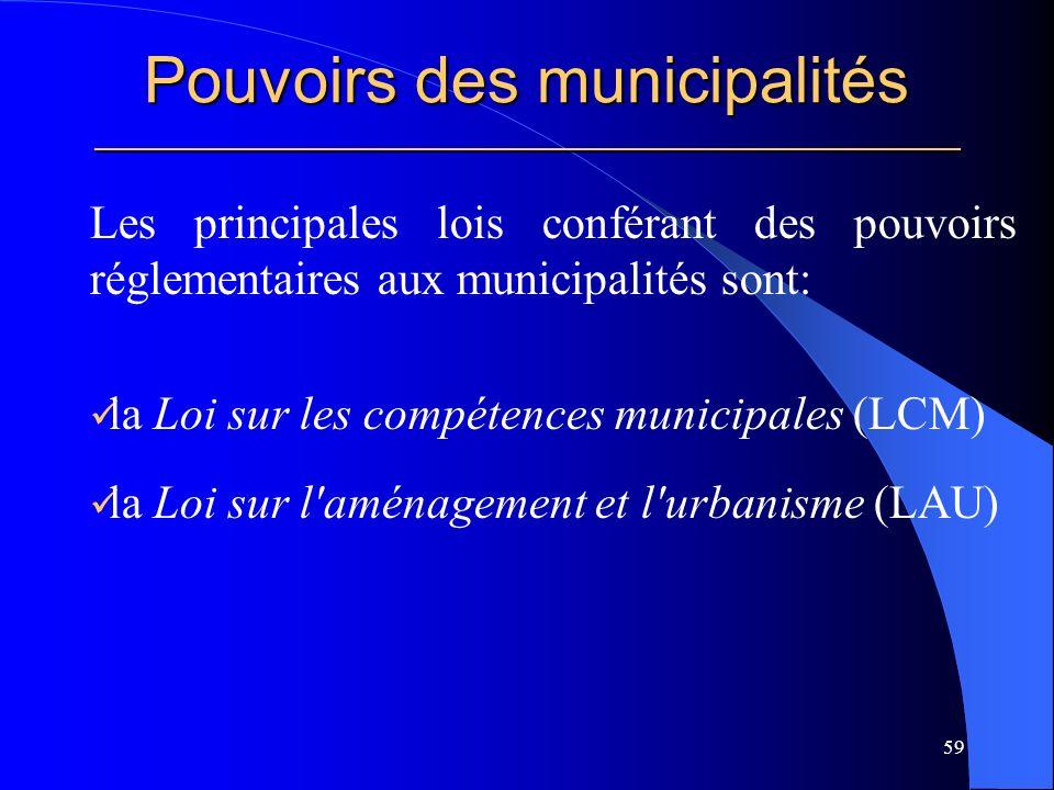Pouvoirs des municipalités _____________________________________________________ Les principales lois conférant des pouvoirs réglementaires aux municipalités sont: la Loi sur les compétences municipales (LCM) la Loi sur l aménagement et l urbanisme (LAU) 59