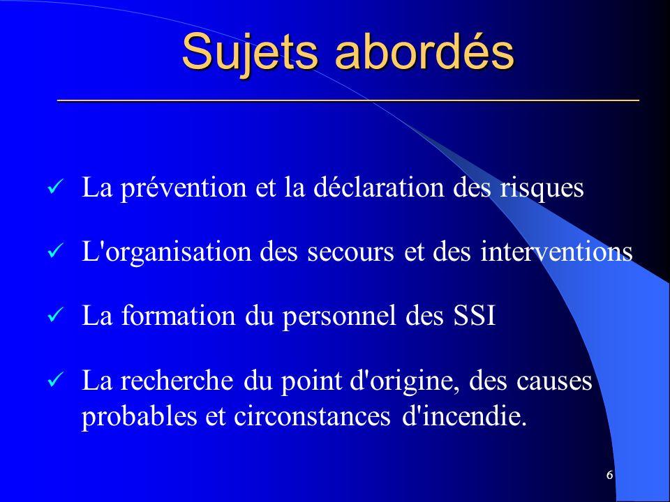 Sujets abordés ________________________________________________________ La prévention et la déclaration des risques L organisation des secours et des interventions La formation du personnel des SSI La recherche du point d origine, des causes probables et circonstances d incendie.