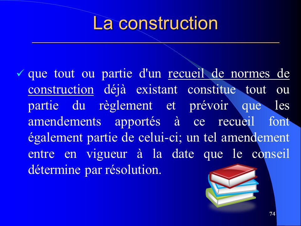 La construction _____________________________________________________ que tout ou partie d un recueil de normes de construction déjà existant constitue tout ou partie du règlement et prévoir que les amendements apportés à ce recueil font également partie de celui-ci; un tel amendement entre en vigueur à la date que le conseil détermine par résolution.