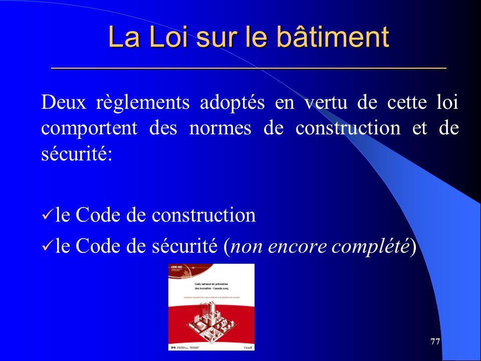 La Loi sur le bâtiment _____________________________________________________ Deux règlements adoptés en vertu de cette loi comportent des normes de construction et de sécurité: le Code de construction le Code de sécurité (non encore complété) 77