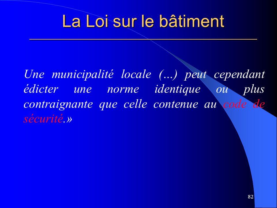 La Loi sur le bâtiment _____________________________________________________ Une municipalité locale (…) peut cependant édicter une norme identique ou plus contraignante que celle contenue au code de sécurité.» 82