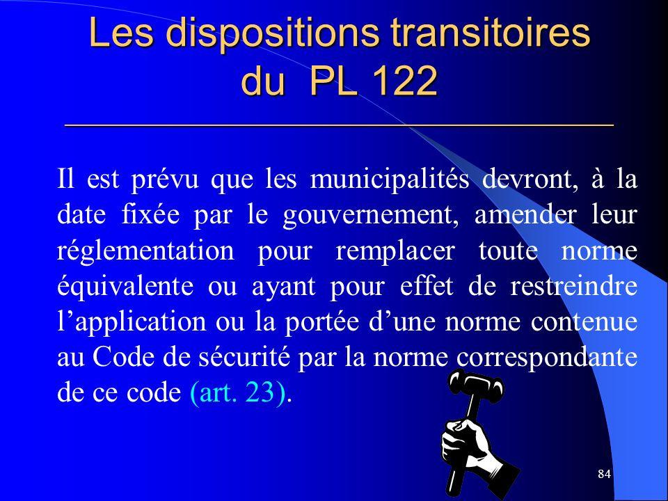 Les dispositions transitoires du PL 122 _____________________________________________________ Il est prévu que les municipalités devront, à la date fixée par le gouvernement, amender leur réglementation pour remplacer toute norme équivalente ou ayant pour effet de restreindre lapplication ou la portée dune norme contenue au Code de sécurité par la norme correspondante de ce code (art.