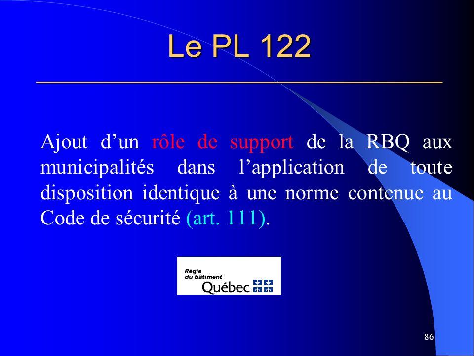 Le PL 122 ______________________________________________ Ajout dun rôle de support de la RBQ aux municipalités dans lapplication de toute disposition identique à une norme contenue au Code de sécurité (art.