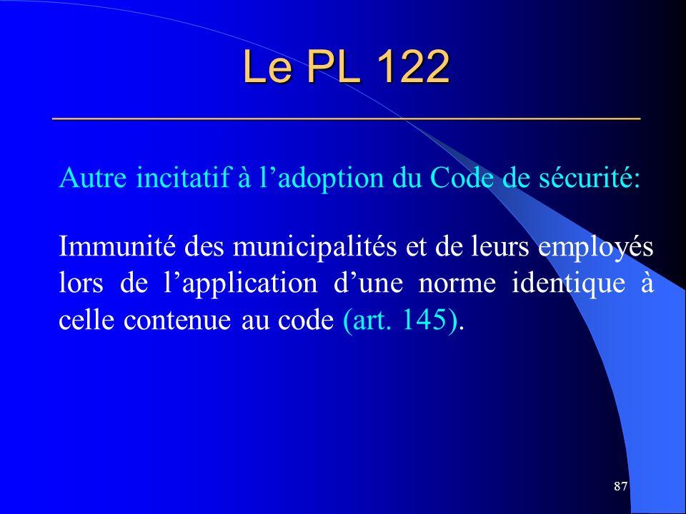 Le PL 122 ______________________________________________ Autre incitatif à ladoption du Code de sécurité: Immunité des municipalités et de leurs employés lors de lapplication dune norme identique à celle contenue au code (art.