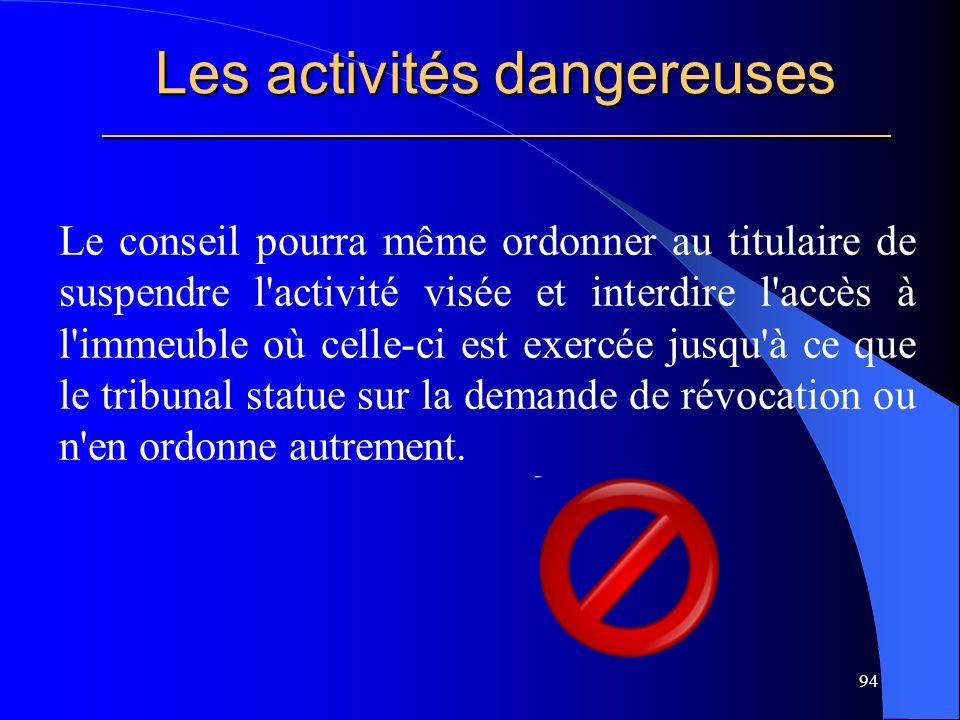 Les activités dangereuses _____________________________________________________ Le conseil pourra même ordonner au titulaire de suspendre l activité visée et interdire l accès à l immeuble où celle-ci est exercée jusqu à ce que le tribunal statue sur la demande de révocation ou n en ordonne autrement.