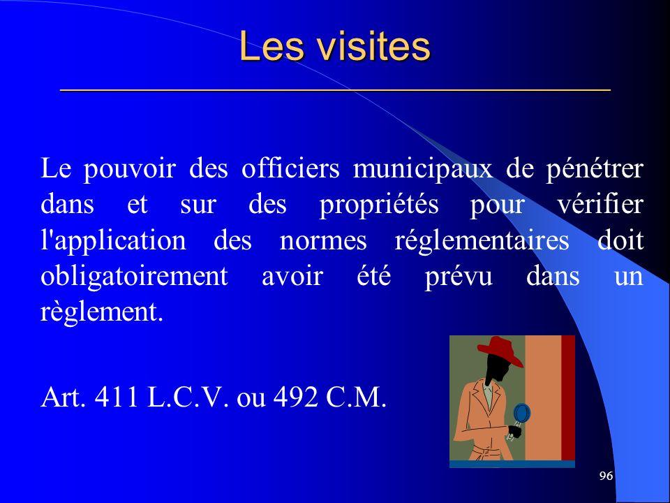 Les visites _____________________________________________________ Le pouvoir des officiers municipaux de pénétrer dans et sur des propriétés pour vérifier l application des normes réglementaires doit obligatoirement avoir été prévu dans un règlement.