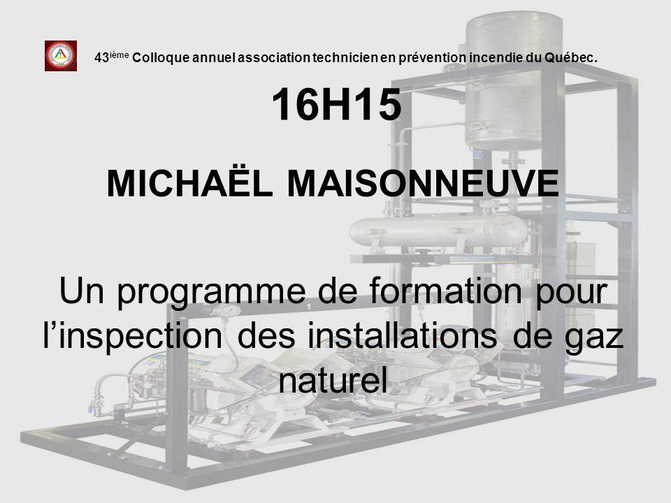 16H15 MICHAËL MAISONNEUVE Un programme de formation pour linspection des installations de gaz naturel 43 ième Colloque annuel association technicien e