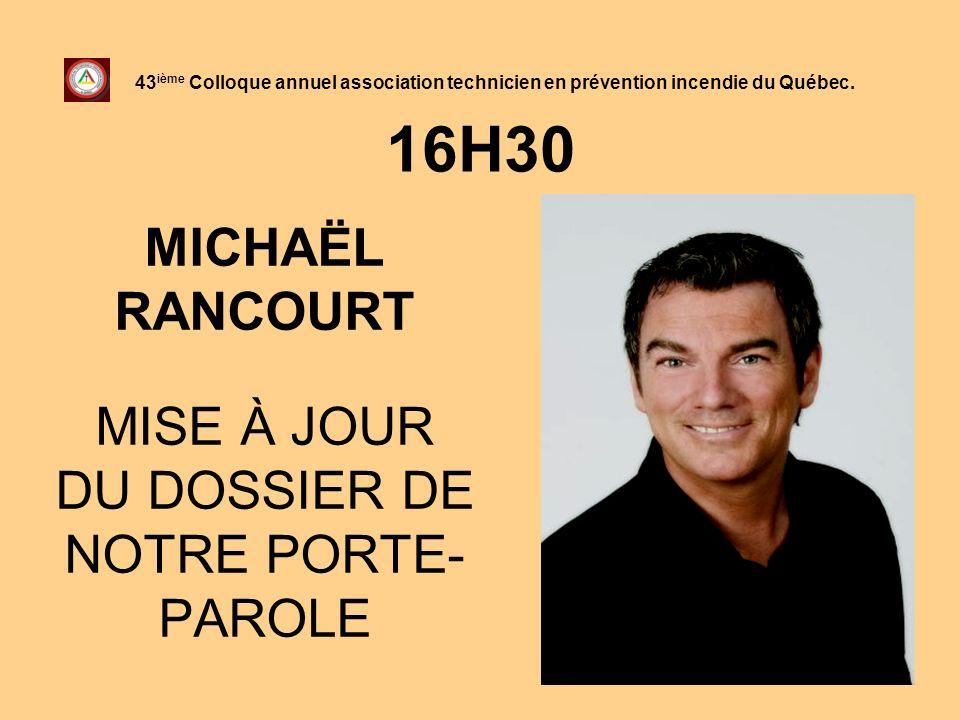 16H30 MICHAËL RANCOURT MISE À JOUR DU DOSSIER DE NOTRE PORTE- PAROLE 43 ième Colloque annuel association technicien en prévention incendie du Québec.