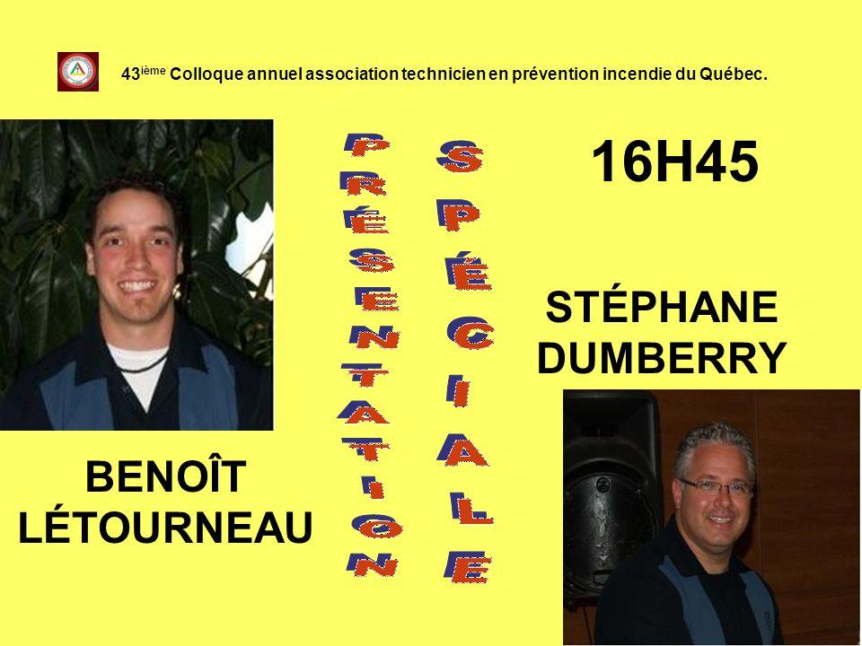 16H45 STÉPHANE DUMBERRY 43 ième Colloque annuel association technicien en prévention incendie du Québec. BENOÎT LÉTOURNEAU