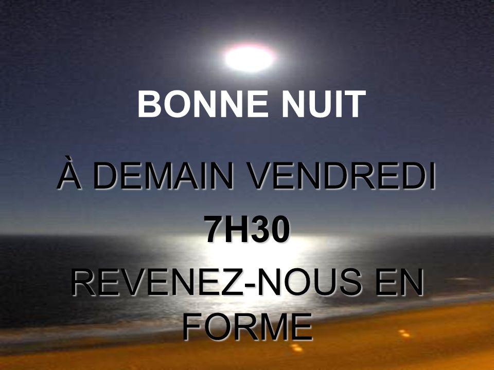 BONNE NUIT À DEMAIN VENDREDI 7H30 REVENEZ-NOUS EN FORME