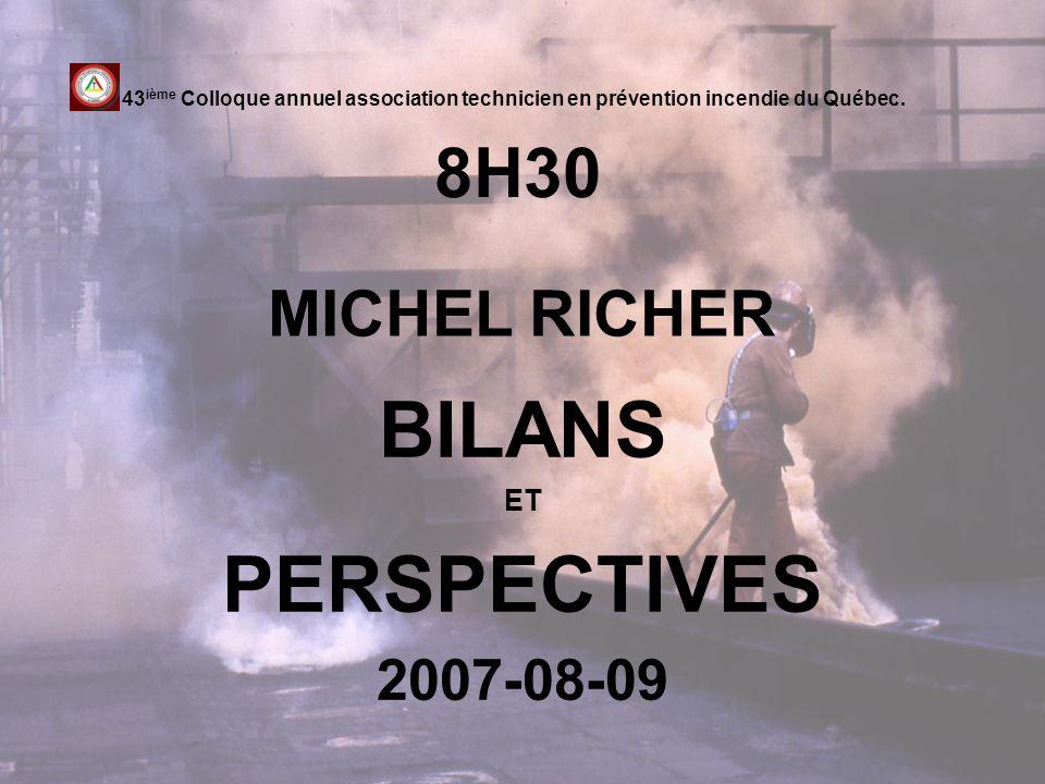 8H30 BILANS ET PERSPECTIVES 2007-08-09 43 ième Colloque annuel association technicien en prévention incendie du Québec. MICHEL RICHER