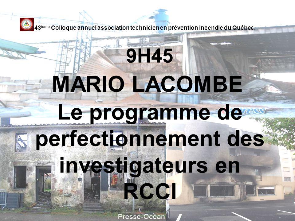 9H45 MARIO LACOMBE 43 ième Colloque annuel association technicien en prévention incendie du Québec. Le programme de perfectionnement des investigateur